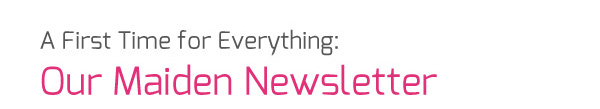 A First Time for Everything - Our Maiden Newsletter